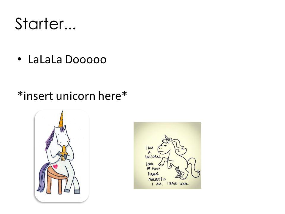 Starter... LaLaLa Dooooo *insert unicorn here*
