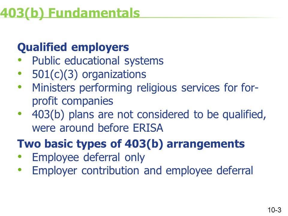 403(b) Fundamentals Qualified employers Public educational systems 501(c)(3) organizations Ministers performing religious services for for- profit companies 403(b) plans are not considered to be qualified, were around before ERISA Two basic types of 403(b) arrangements Employee deferral only Employer contribution and employee deferral 10-3