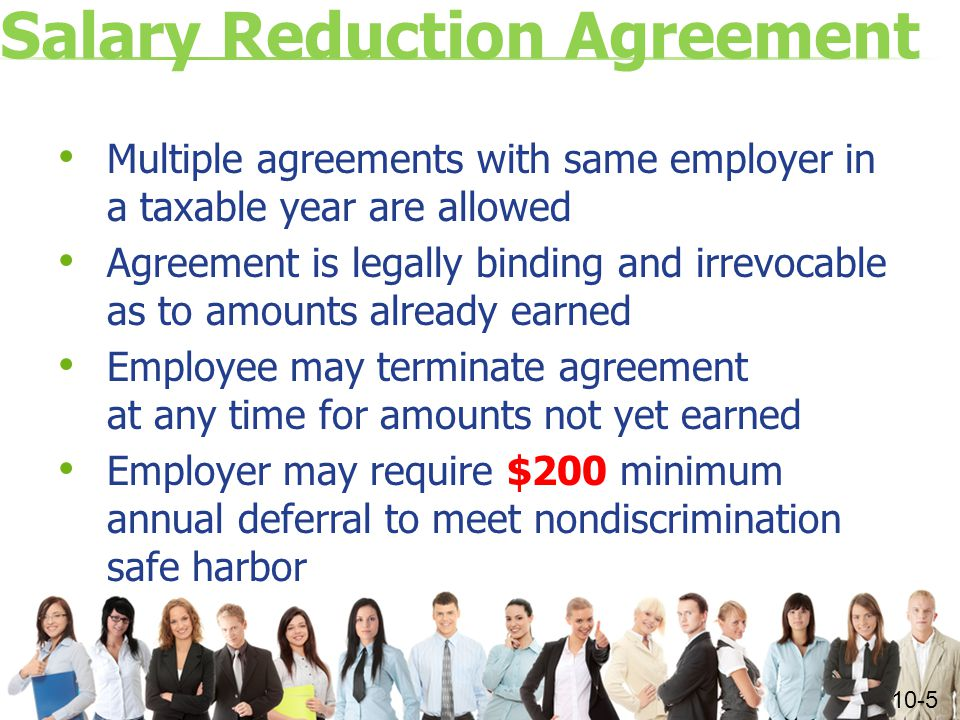 Salary Reduction Agreement Multiple agreements with same employer in a taxable year are allowed Agreement is legally binding and irrevocable as to amounts already earned Employee may terminate agreement at any time for amounts not yet earned Employer may require $200 minimum annual deferral to meet nondiscrimination safe harbor 10-5