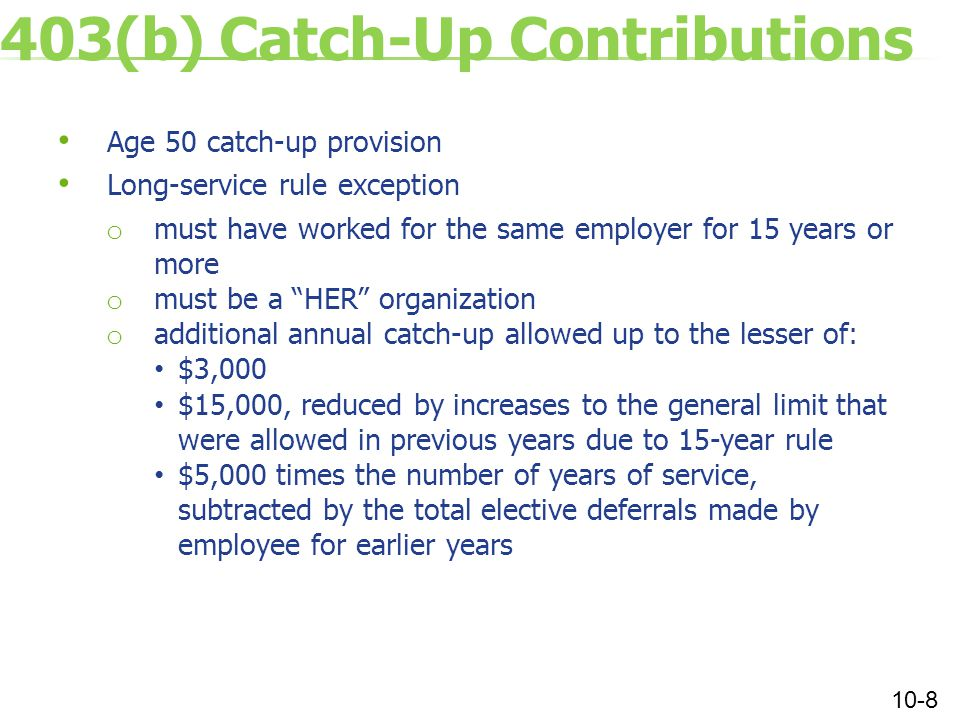 403(b) Catch-Up Contributions Age 50 catch-up provision Long-service rule exception o must have worked for the same employer for 15 years or more o must be a HER organization o additional annual catch-up allowed up to the lesser of: $3,000 $15,000, reduced by increases to the general limit that were allowed in previous years due to 15-year rule $5,000 times the number of years of service, subtracted by the total elective deferrals made by employee for earlier years 10-8