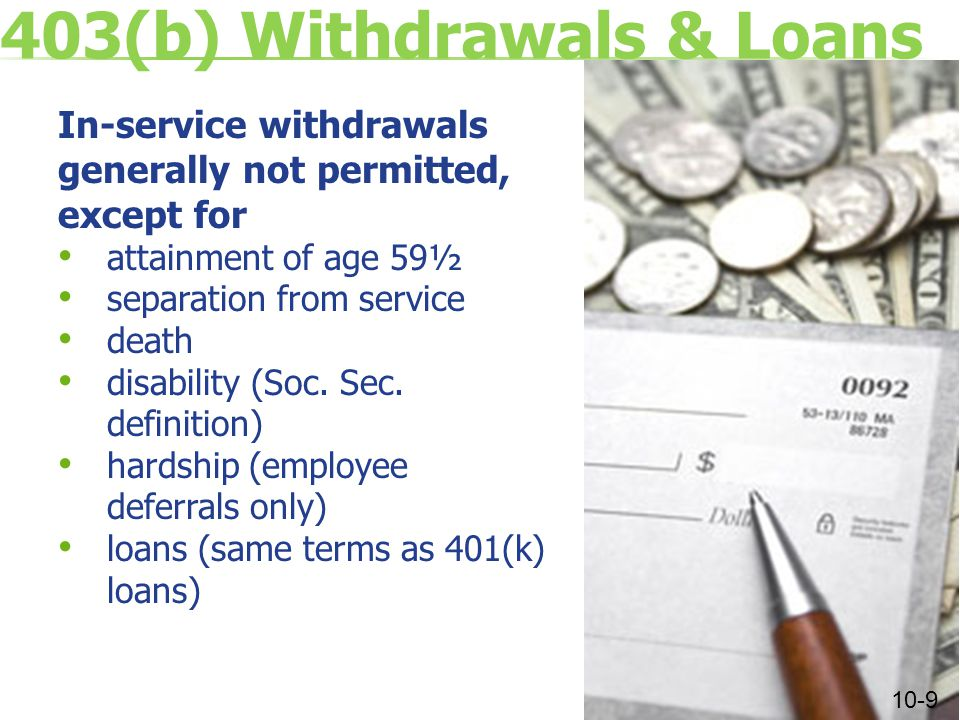 403(b) Withdrawals & Loans In-service withdrawals generally not permitted, except for attainment of age 59½ separation from service death disability (Soc.