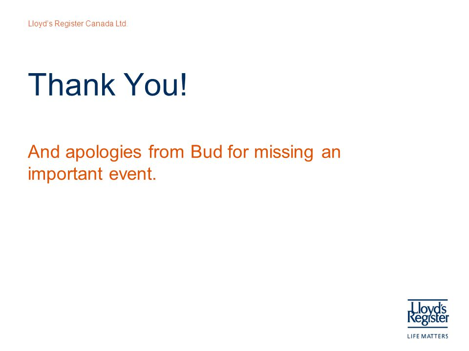 Lloyd's Register Canada Ltd. Thank You! And apologies from Bud for missing an important event.