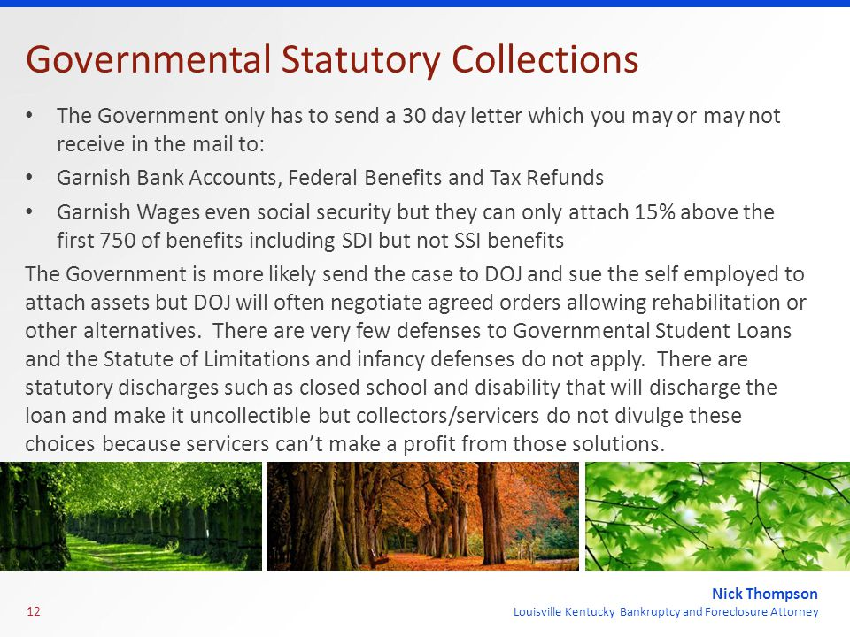 Nick Thompson Louisville Kentucky Bankruptcy and Foreclosure Attorney Governmental Statutory Collections The Government only has to send a 30 day letter which you may or may not receive in the mail to: Garnish Bank Accounts, Federal Benefits and Tax Refunds Garnish Wages even social security but they can only attach 15% above the first 750 of benefits including SDI but not SSI benefits The Government is more likely send the case to DOJ and sue the self employed to attach assets but DOJ will often negotiate agreed orders allowing rehabilitation or other alternatives.