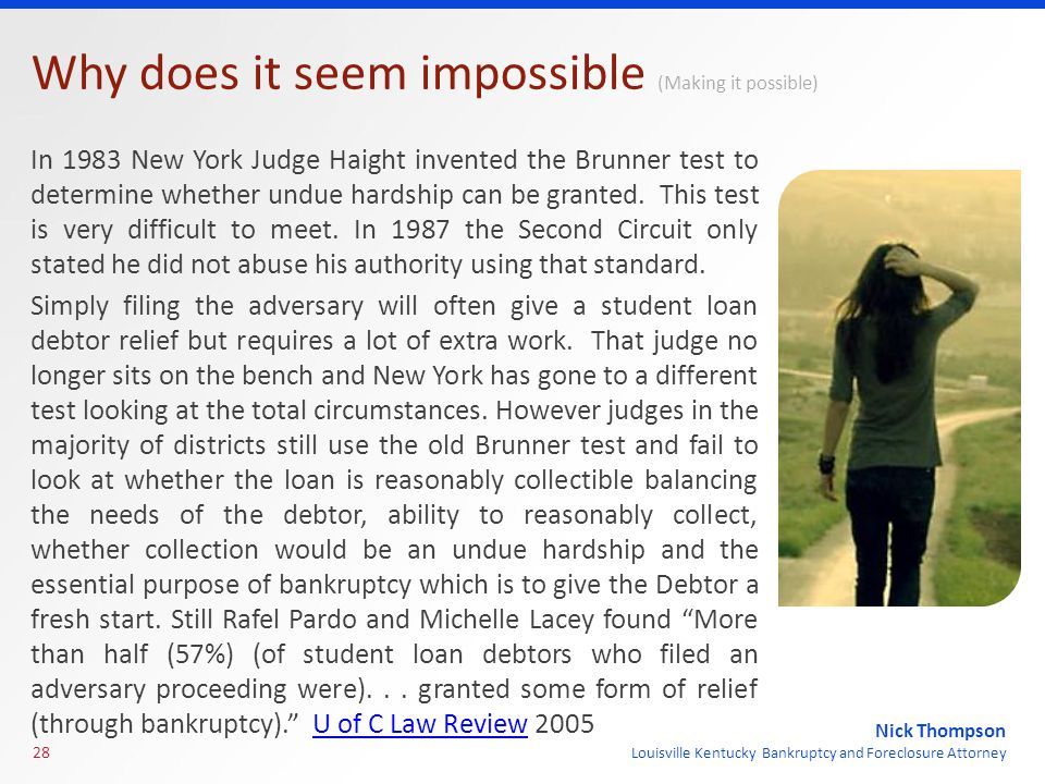 Nick Thompson Louisville Kentucky Bankruptcy and Foreclosure Attorney Why does it seem impossible (Making it possible) In 1983 New York Judge Haight invented the Brunner test to determine whether undue hardship can be granted.