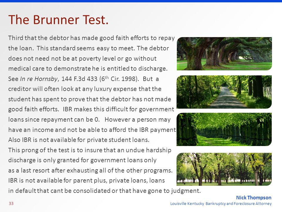 Nick Thompson Louisville Kentucky Bankruptcy and Foreclosure Attorney The Brunner Test. Third that the debtor has made good faith efforts to repay the