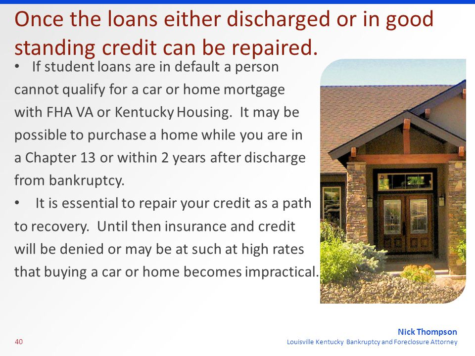 Nick Thompson Louisville Kentucky Bankruptcy and Foreclosure Attorney Once the loans either discharged or in good standing credit can be repaired.
