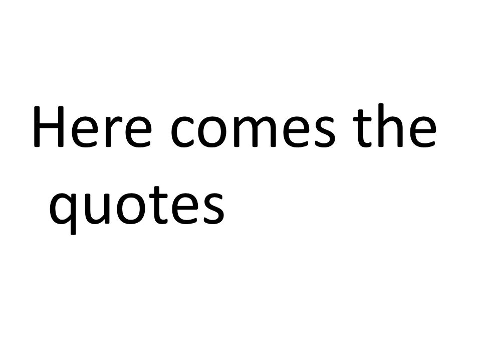 Here comes the quotes