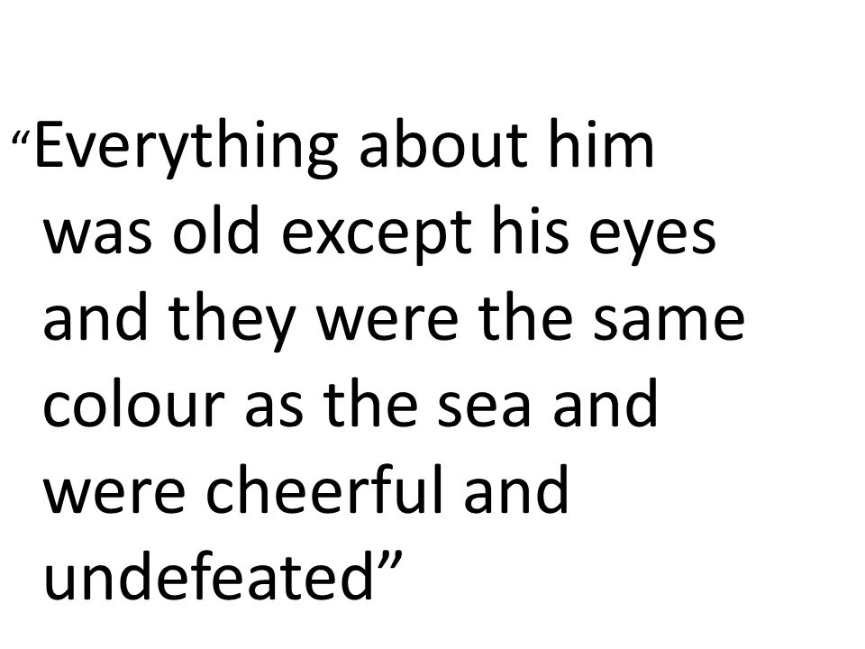 """"""" Everything about him was old except his eyes and they were the same colour as the sea and were cheerful and undefeated"""""""
