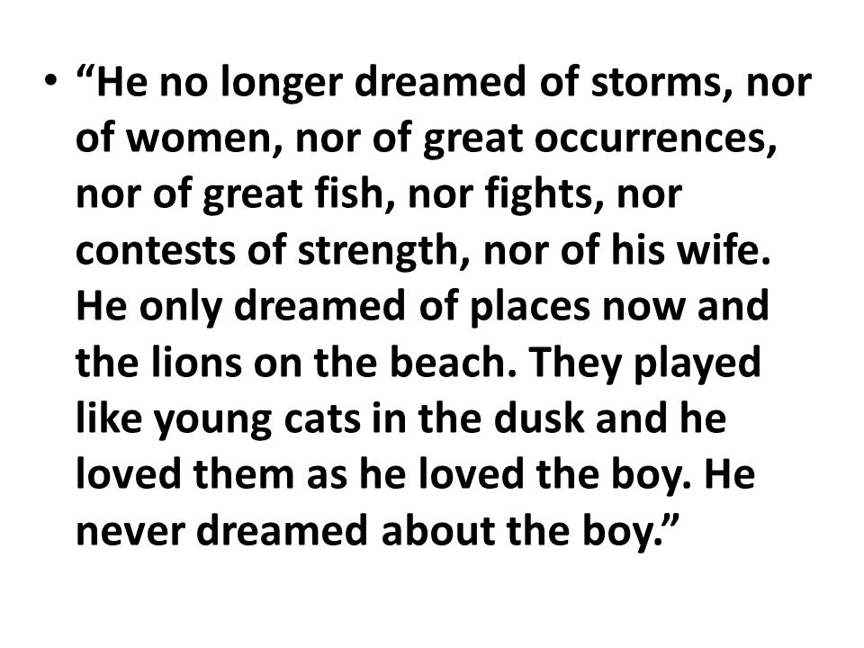 """""""He no longer dreamed of storms, nor of women, nor of great occurrences, nor of great fish, nor fights, nor contests of strength, nor of his wife. He"""