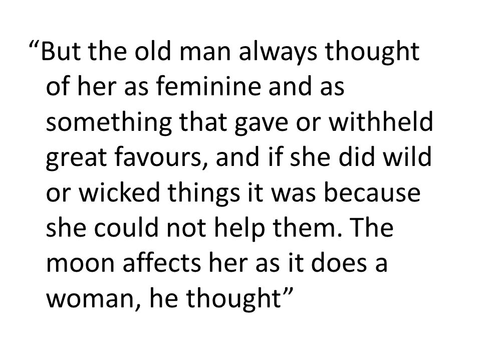"""""""But the old man always thought of her as feminine and as something that gave or withheld great favours, and if she did wild or wicked things it was b"""
