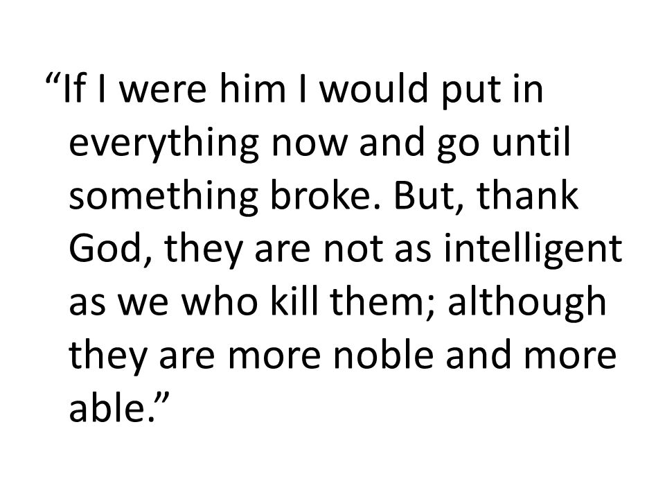 """""""If I were him I would put in everything now and go until something broke. But, thank God, they are not as intelligent as we who kill them; although t"""