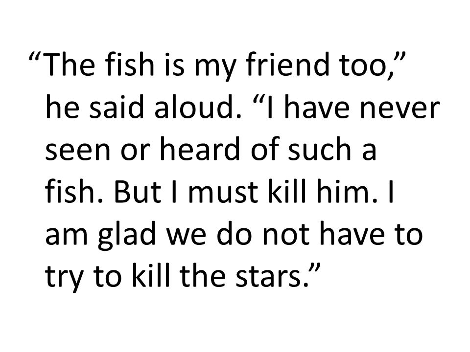"""""""The fish is my friend too,"""" he said aloud. """"I have never seen or heard of such a fish. But I must kill him. I am glad we do not have to try to kill t"""