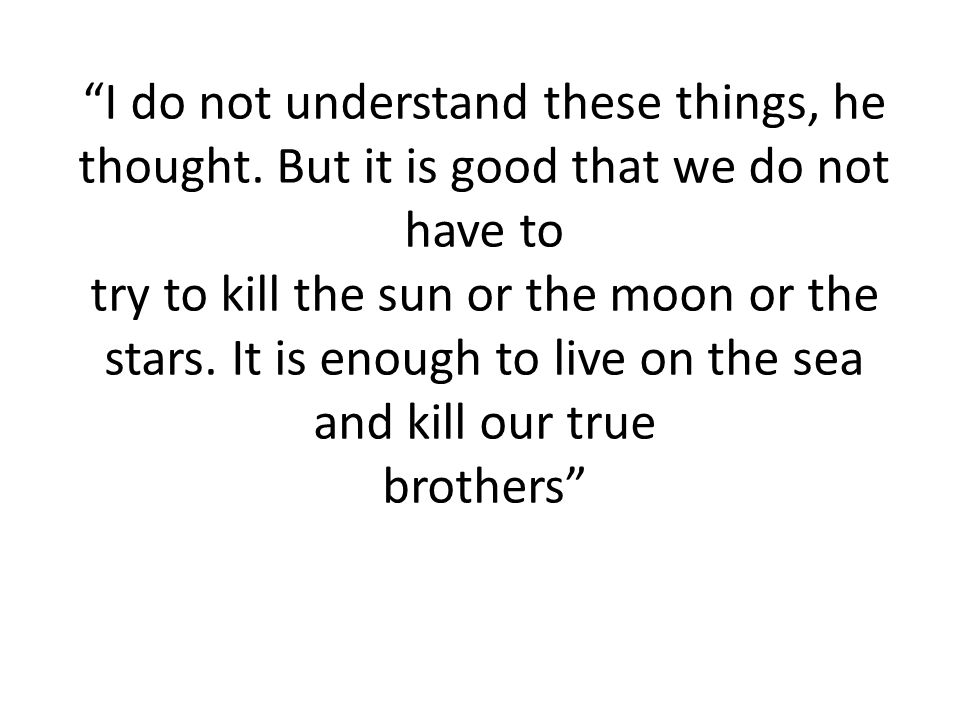 """""""I do not understand these things, he thought. But it is good that we do not have to try to kill the sun or the moon or the stars. It is enough to liv"""