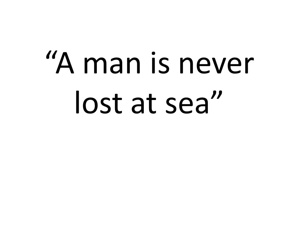 """""""A man is never lost at sea"""""""