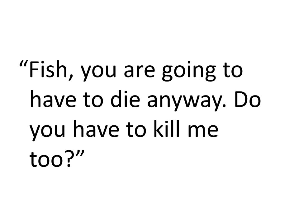 """""""Fish, you are going to have to die anyway. Do you have to kill me too?"""""""