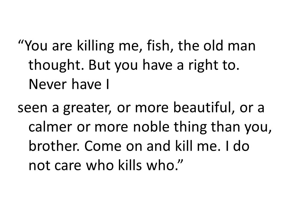 """""""You are killing me, fish, the old man thought. But you have a right to. Never have I seen a greater, or more beautiful, or a calmer or more noble thi"""
