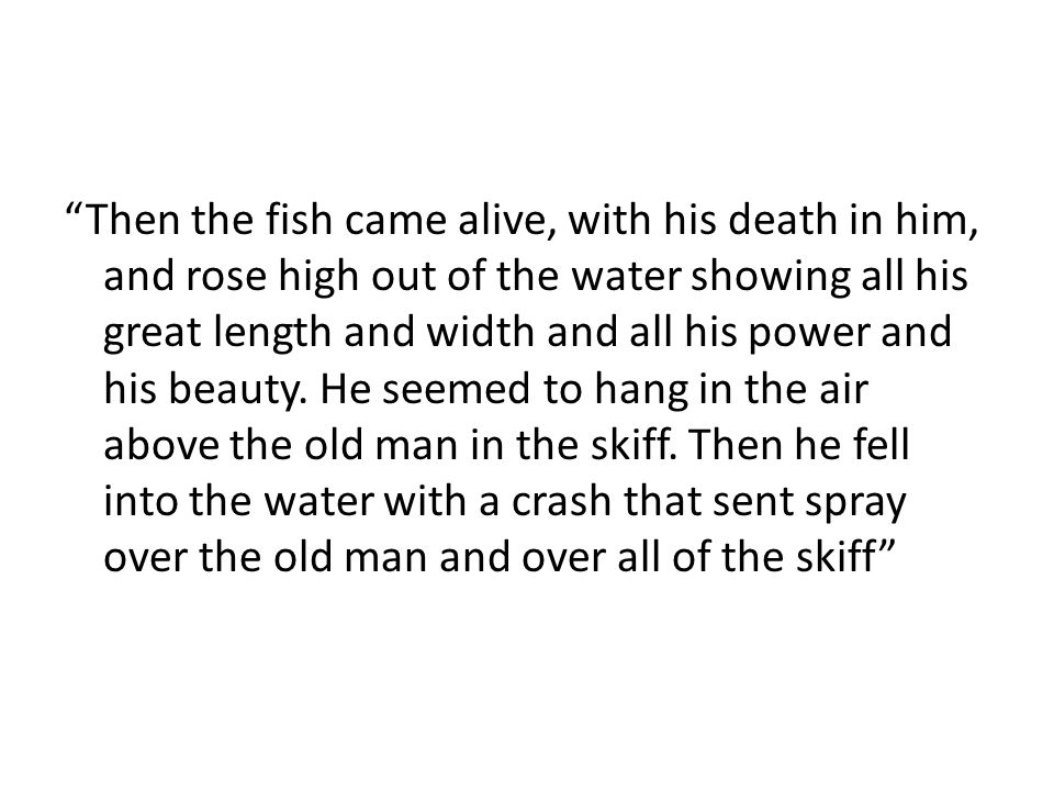 """""""Then the fish came alive, with his death in him, and rose high out of the water showing all his great length and width and all his power and his beau"""