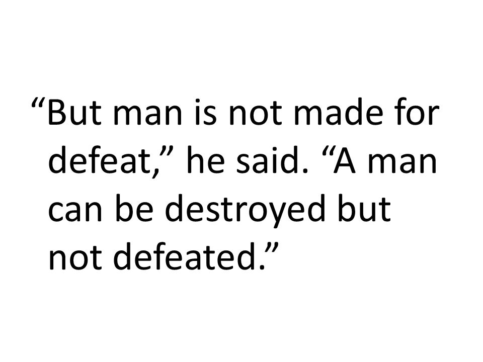 """""""But man is not made for defeat,"""" he said. """"A man can be destroyed but not defeated."""""""