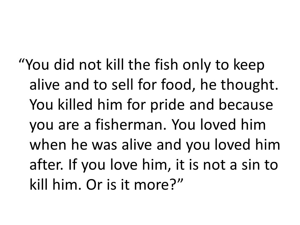 """""""You did not kill the fish only to keep alive and to sell for food, he thought. You killed him for pride and because you are a fisherman. You loved hi"""