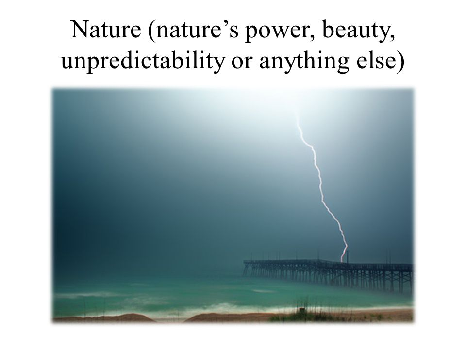 Nature (nature's power, beauty, unpredictability or anything else)