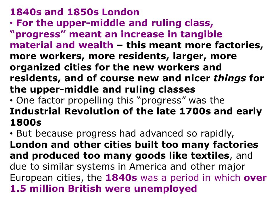 1840s and 1850s London For the upper-middle and ruling class, progress meant an increase in tangible material and wealth – this meant more factories, more workers, more residents, larger, more organized cities for the new workers and residents, and of course new and nicer things for the upper-middle and ruling classes One factor propelling this progress was the Industrial Revolution of the late 1700s and early 1800s But because progress had advanced so rapidly, London and other cities built too many factories and produced too many goods like textiles, and due to similar systems in America and other major European cities, the 1840s was a period in which over 1.5 million British were unemployed