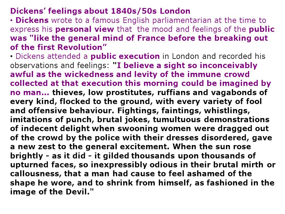 Dickens' feelings about 1840s/50s London Dickens wrote to a famous English parliamentarian at the time to express his personal view that the mood and feelings of the public was like the general mind of France before the breaking out of the first Revolution Dickens attended a public execution in London and recorded his observations and feelings: I believe a sight so inconceivably awful as the wickedness and levity of the immune crowd collected at that execution this morning could be imagined by no man...