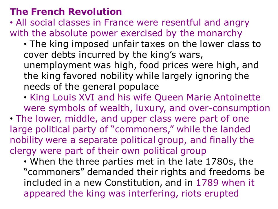 The French Revolution All social classes in France were resentful and angry with the absolute power exercised by the monarchy The king imposed unfair taxes on the lower class to cover debts incurred by the king's wars, unemployment was high, food prices were high, and the king favored nobility while largely ignoring the needs of the general populace King Louis XVI and his wife Queen Marie Antoinette were symbols of wealth, luxury, and over-consumption The lower, middle, and upper class were part of one large political party of commoners, while the landed nobility were a separate political group, and finally the clergy were part of their own political group When the three parties met in the late 1780s, the commoners demanded their rights and freedoms be included in a new Constitution, and in 1789 when it appeared the king was interfering, riots erupted