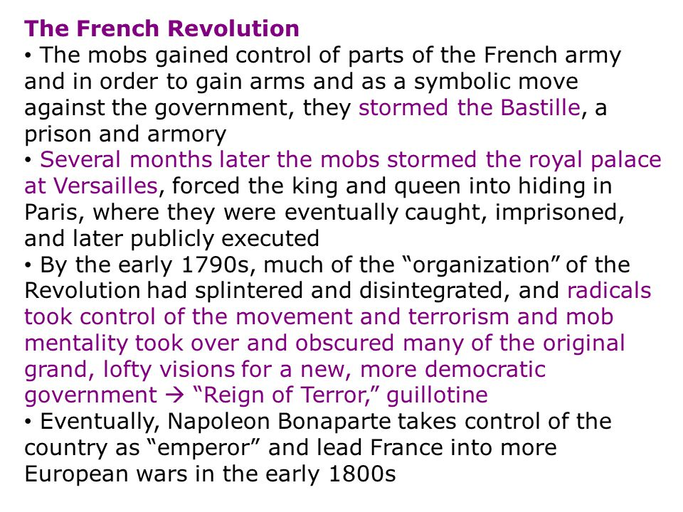 The French Revolution The mobs gained control of parts of the French army and in order to gain arms and as a symbolic move against the government, they stormed the Bastille, a prison and armory Several months later the mobs stormed the royal palace at Versailles, forced the king and queen into hiding in Paris, where they were eventually caught, imprisoned, and later publicly executed By the early 1790s, much of the organization of the Revolution had splintered and disintegrated, and radicals took control of the movement and terrorism and mob mentality took over and obscured many of the original grand, lofty visions for a new, more democratic government  Reign of Terror, guillotine Eventually, Napoleon Bonaparte takes control of the country as emperor and lead France into more European wars in the early 1800s