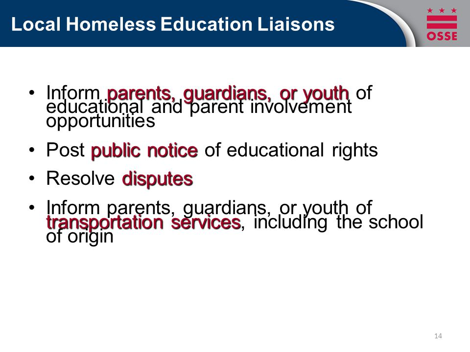 Local Homeless Education Liaisons Inform parents, guardians, or youth of educational and parent involvement opportunitiesInform parents, guardians, or youth of educational and parent involvement opportunities Post public notice of educational rightsPost public notice of educational rights Resolve disputesResolve disputes Inform parents, guardians, or youth of transportation services, including the school of originInform parents, guardians, or youth of transportation services, including the school of origin 14