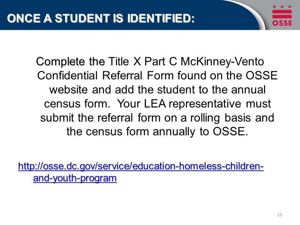 Complete the Complete the Title X Part C McKinney-Vento Confidential Referral Form found on the OSSE website and add the student to the annual census form.
