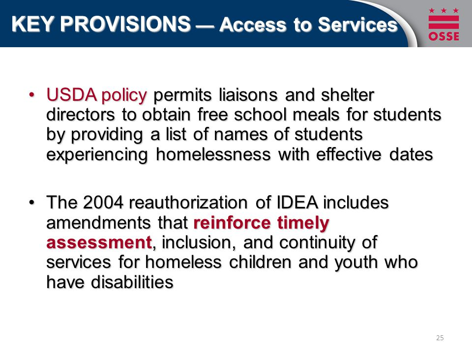 USDA policy permits liaisons and shelter directors to obtain free school meals for students by providing a list of names of students experiencing homelessness with effective datesUSDA policy permits liaisons and shelter directors to obtain free school meals for students by providing a list of names of students experiencing homelessness with effective dates The 2004 reauthorization of IDEA includes amendments that reinforce timely assessment, inclusion, and continuity of services for homeless children and youth who have disabilitiesThe 2004 reauthorization of IDEA includes amendments that reinforce timely assessment, inclusion, and continuity of services for homeless children and youth who have disabilities KEY PROVISIONS — Access to Services 25