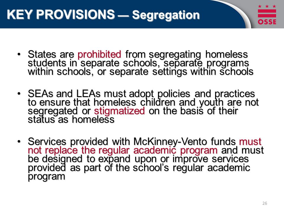 States are prohibited from segregating homeless students in separate schools, separate programs within schools, or separate settings within schoolsStates are prohibited from segregating homeless students in separate schools, separate programs within schools, or separate settings within schools SEAs and LEAs must adopt policies and practices to ensure that homeless children and youth are not segregated or stigmatized on the basis of their status as homelessSEAs and LEAs must adopt policies and practices to ensure that homeless children and youth are not segregated or stigmatized on the basis of their status as homeless Services provided with McKinney-Vento funds must not replace the regular academic program and must be designed to expand upon or improve services provided as part of the school's regular academic programServices provided with McKinney-Vento funds must not replace the regular academic program and must be designed to expand upon or improve services provided as part of the school's regular academic program KEY PROVISIONS — Segregation 26