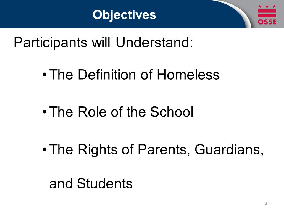 Objectives Participants will Understand: The Definition of Homeless The Role of the School The Rights of Parents, Guardians, and Students 3