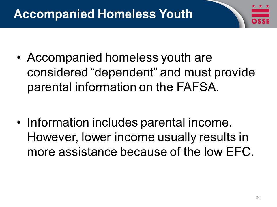 Accompanied Homeless Youth Accompanied homeless youth are considered dependent and must provide parental information on the FAFSA.