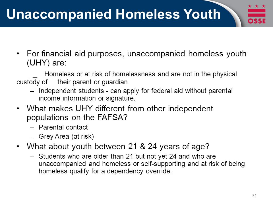 Unaccompanied Homeless Youth For financial aid purposes, unaccompanied homeless youth (UHY) are: _ Homeless or at risk of homelessness and are not in the physical custody of their parent or guardian.