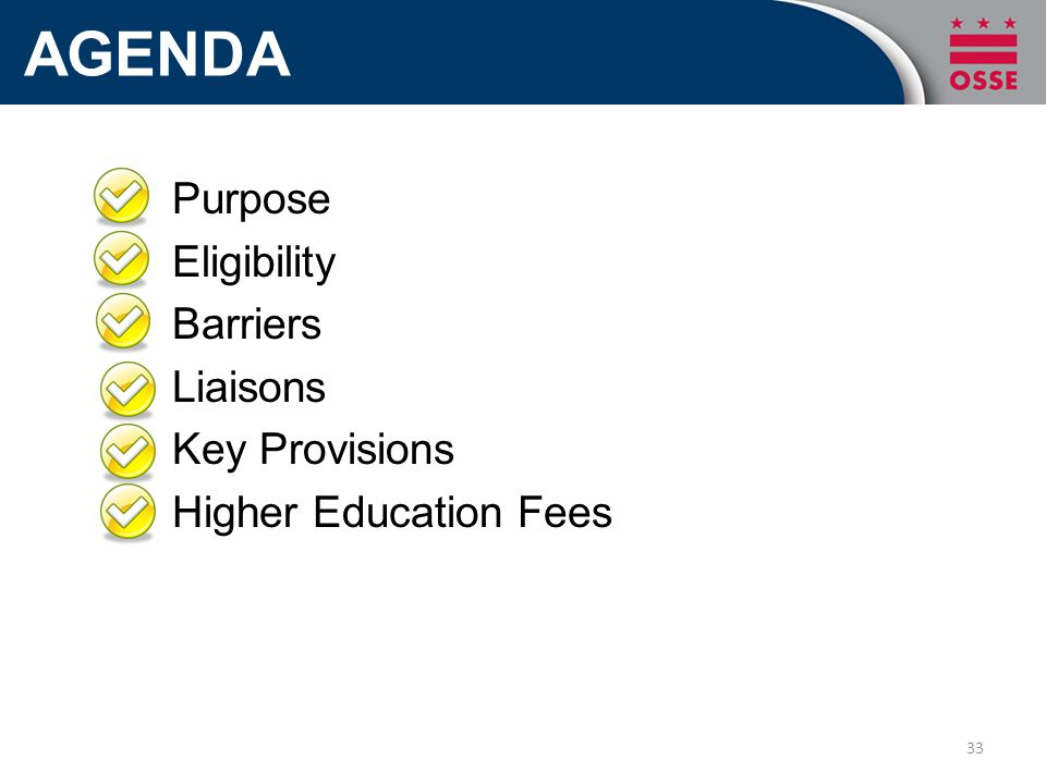 AGENDA Purpose Eligibility Barriers Liaisons Key Provisions Higher Education Fees 33