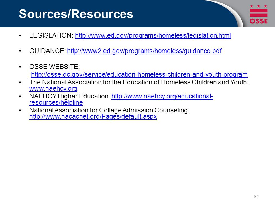 Sources/Resources LEGISLATION: http://www.ed.gov/programs/homeless/legislation.htmlhttp://www.ed.gov/programs/homeless/legislation.html GUIDANCE: http://www2.ed.gov/programs/homeless/guidance.pdfhttp://www2.ed.gov/programs/homeless/guidance.pdf OSSE WEBSITE: http://osse.dc.gov/service/education-homeless-children-and-youth-program The National Association for the Education of Homeless Children and Youth: www.naehcy.org www.naehcy.org NAEHCY Higher Education: http://www.naehcy.org/educational- resources/helplinehttp://www.naehcy.org/educational- resources/helpline National Association for College Admission Counseling: http://www.nacacnet.org/Pages/default.aspx http://www.nacacnet.org/Pages/default.aspx 34