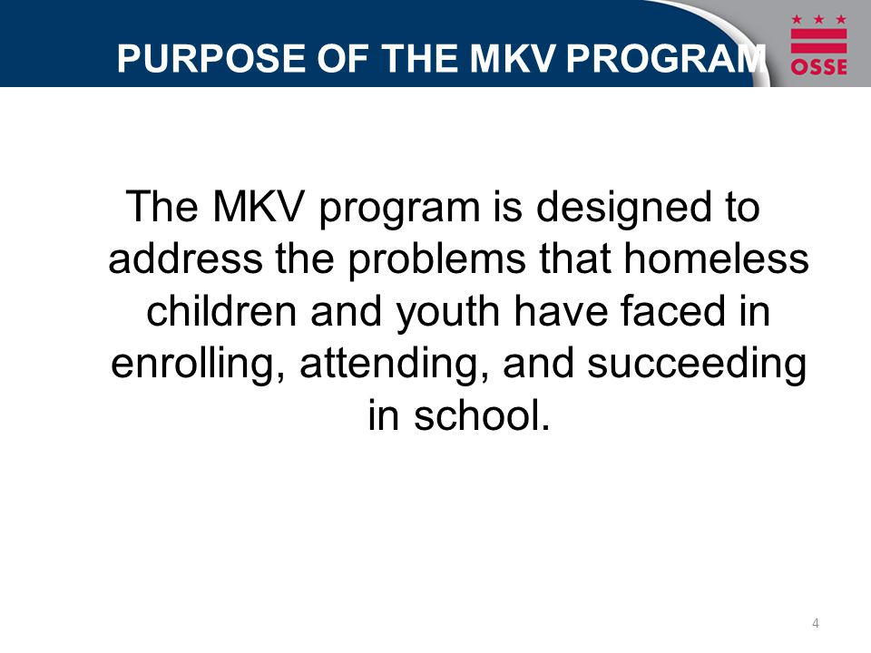 PURPOSE OF THE MKV PROGRAM The MKV program is designed to address the problems that homeless children and youth have faced in enrolling, attending, an