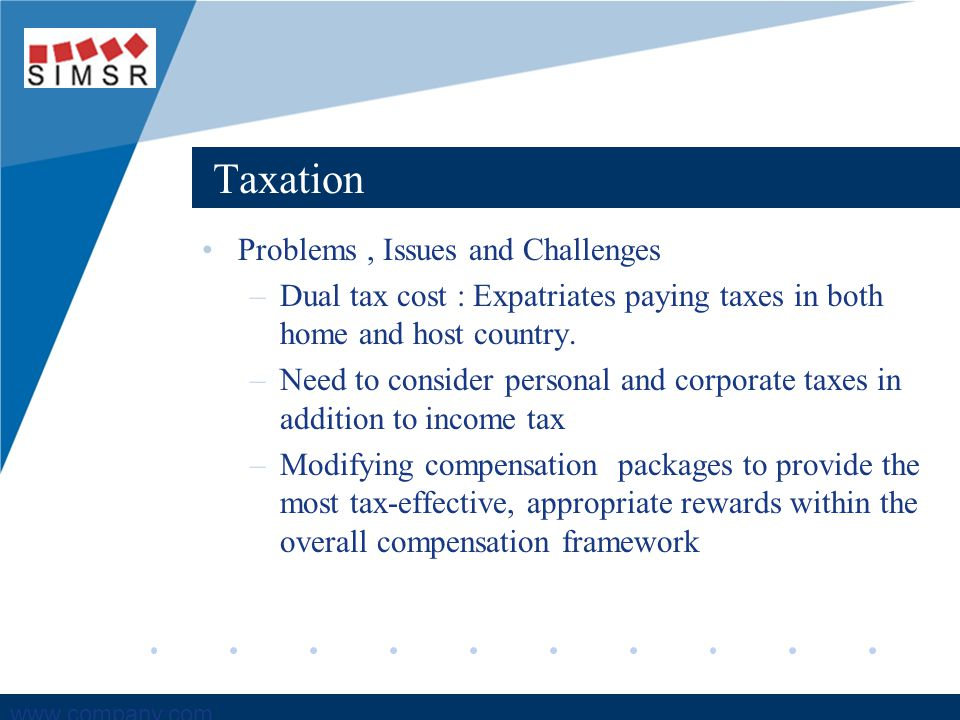 Company LOGO www.company.com Taxation Problems, Issues and Challenges –Dual tax cost : Expatriates paying taxes in both home and host country.