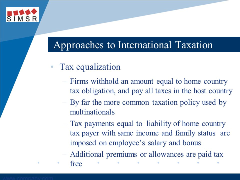 Company LOGO www.company.com Approaches to International Taxation Tax equalization –Firms withhold an amount equal to home country tax obligation, and