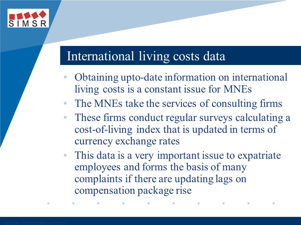 Company LOGO www.company.com International living costs data Obtaining upto-date information on international living costs is a constant issue for MNEs The MNEs take the services of consulting firms These firms conduct regular surveys calculating a cost-of-living index that is updated in terms of currency exchange rates This data is a very important issue to expatriate employees and forms the basis of many complaints if there are updating lags on compensation package rise