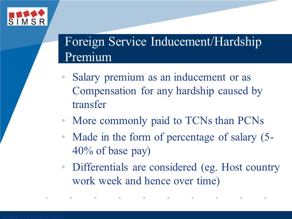 Company LOGO www.company.com Foreign Service Inducement/Hardship Premium Salary premium as an inducement or as Compensation for any hardship caused by