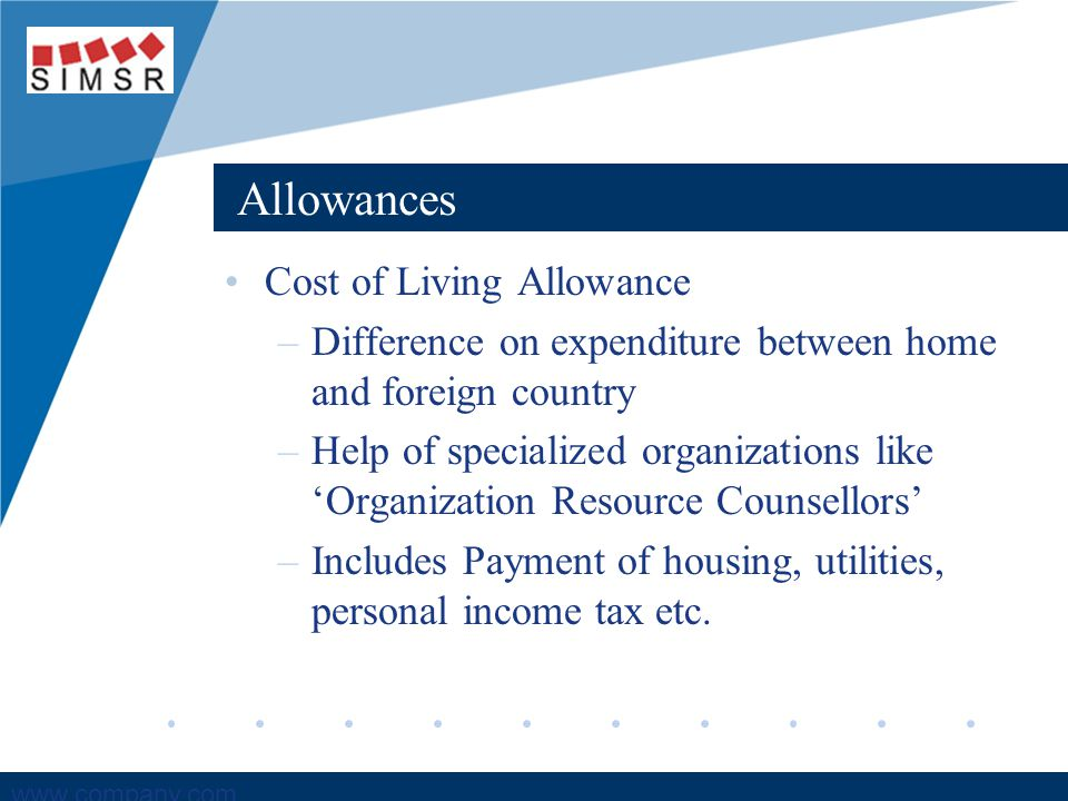 Company LOGO www.company.com Allowances Cost of Living Allowance –Difference on expenditure between home and foreign country –Help of specialized organizations like 'Organization Resource Counsellors' –Includes Payment of housing, utilities, personal income tax etc.