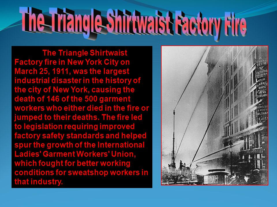 The Triangle Shirtwaist Factory fire in New York City on March 25, 1911, was the largest industrial disaster in the history of the city of New York, causing the death of 146 of the 500 garment workers who either died in the fire or jumped to their deaths.