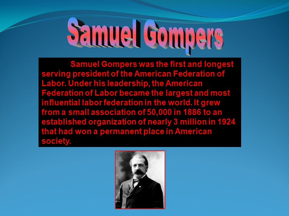 Samuel Gompers was the first and longest serving president of the American Federation of Labor.
