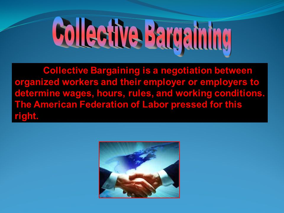 Collective Bargaining is a negotiation between organized workers and their employer or employers to determine wages, hours, rules, and working conditions.
