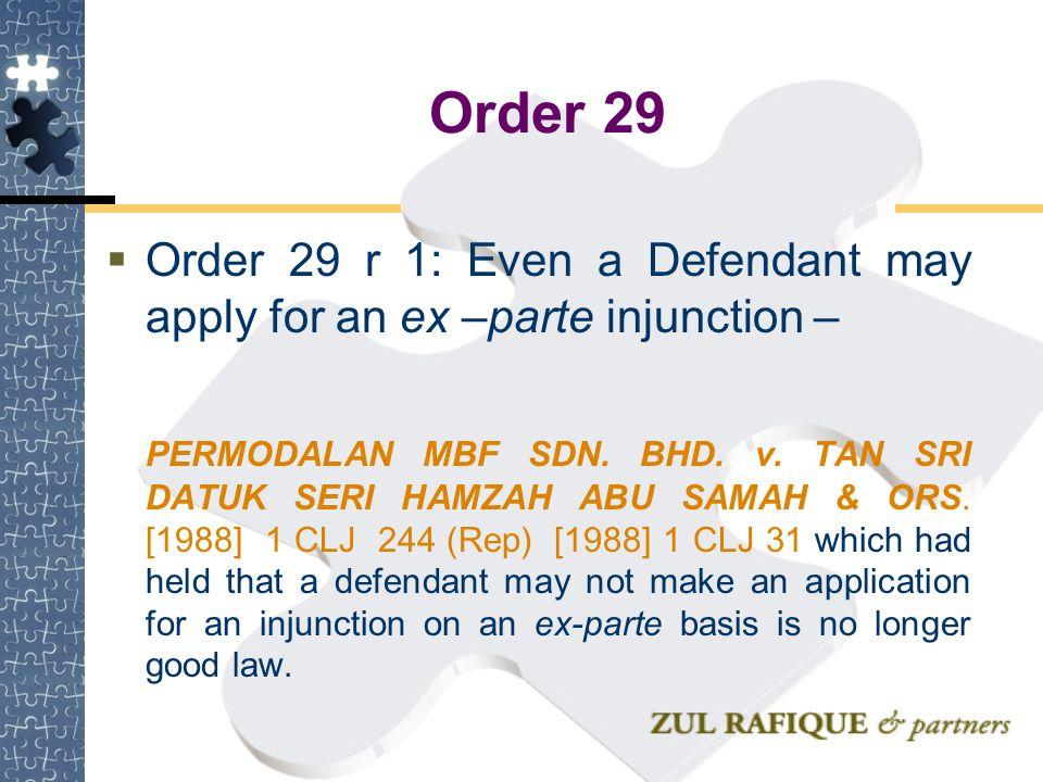 Order 29  Order 29 r 1: Even a Defendant may apply for an ex –parte injunction – PERMODALAN MBF SDN. BHD. v. TAN SRI DATUK SERI HAMZAH ABU SAMAH & OR