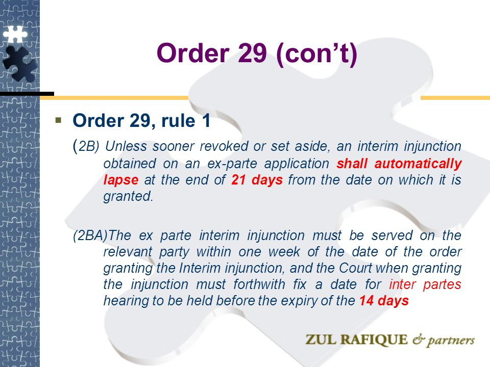 Order 29 (con't)  Order 29, rule 1 ( 2B) Unless sooner revoked or set aside, an interim injunction obtained on an ex-parte application shall automati