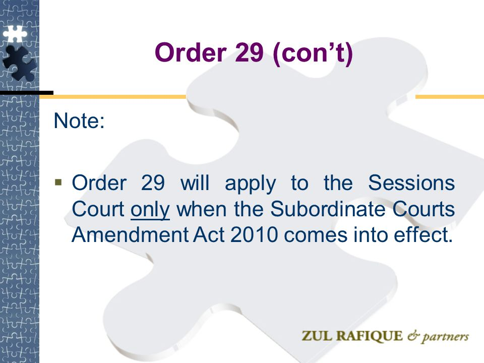 Order 29 (con't) Note:  Order 29 will apply to the Sessions Court only when the Subordinate Courts Amendment Act 2010 comes into effect.