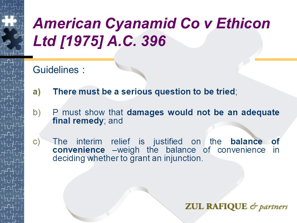 American Cyanamid Co v Ethicon Ltd [1975] A.C. 396 Guidelines : a)There must be a serious question to be tried; b)P must show that damages would not b